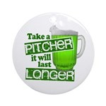 Take A Pitcher it Will Last Longer Ornament (Round