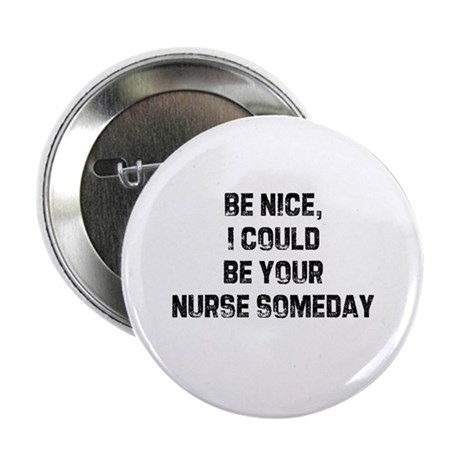 Be nice, I could be your nurs Button