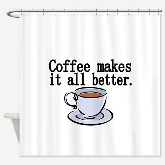 Coffee makes it all better Shower Curtain