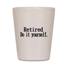 Retired. Do It Yourself. Shot Glass