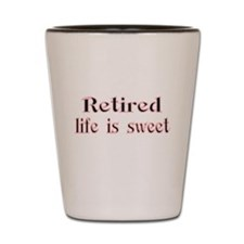 Retired,life is sweet Shot Glass