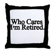 Who cares. Im Retired Throw Pillow