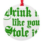 Drink it Like You Stole it Round Ornament