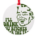 Drink You Bitches Under The T Round Ornament