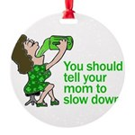 Tell Your Mom To Slow Down Round Ornament