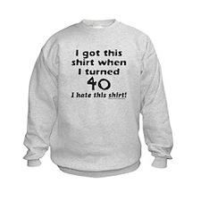 I GOT THIS SHIRT WHEN I TURNED 40 Sweatshirt