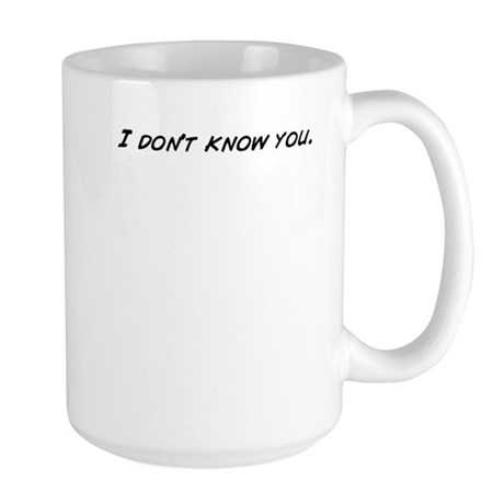 I don't know you. Mugs