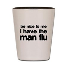 Be Nice I have the Man Flu Shot Glass