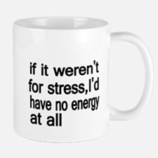 if werent for stress,Id have no energy at all Mug
