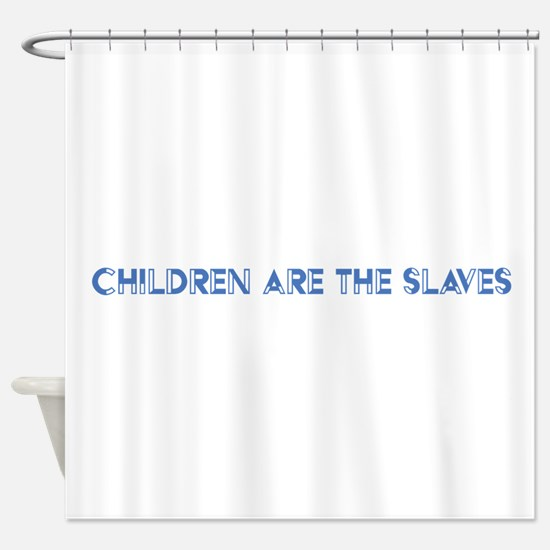 Children Are The Slaves Shower Curtain