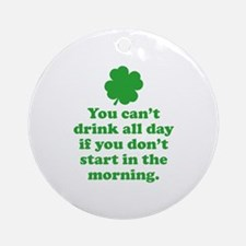 You can't drink all day if you Ornament (Round)