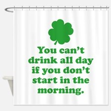 You can't drink all day if you Shower Curtain