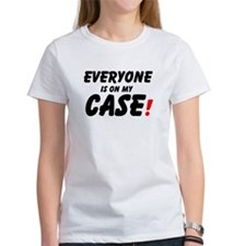 EVERYONE IS ON MY CASE! T-Shirt