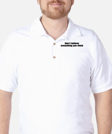 Believe Everything You Think Golf Shirt