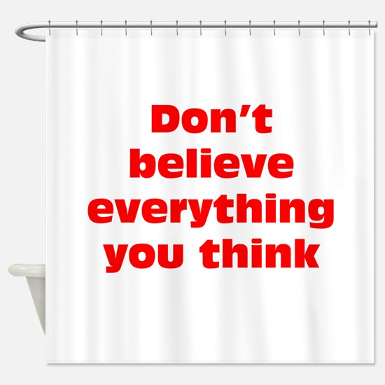 Believe Everything You Think Shower Curtain