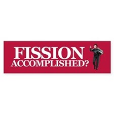 FISSION ACCOMPLISHED? Bumper Bumper Sticker