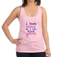 I bust mine so I can kick yours Racerback Tank Top