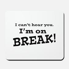 I Can't Hear You. I'm on Break! Mousepad