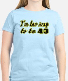 I'm too sexy to be 43 T-Shirt