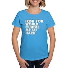 Irish You Would Cuddle Me So Hard T-Shirt