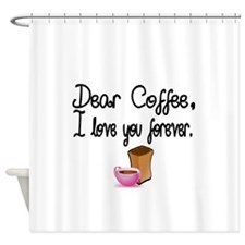 Dear Coffee, I love you forever Shower Curtain