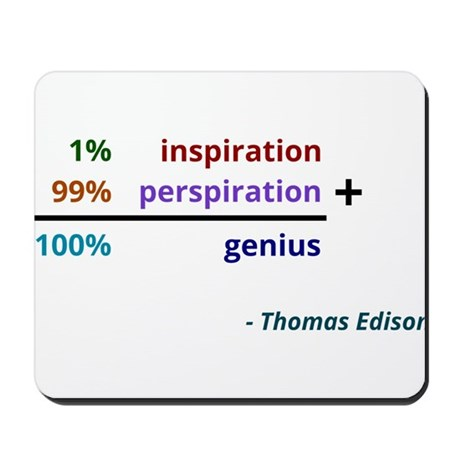 Genius is 1% inspiration and 99% perspiration Mous