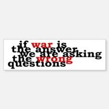 War Is The Answer To The Wrong Questions Bumper Bumper Sticker