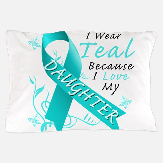 I Wear Teal Because I Love My Daughter Pillow Case