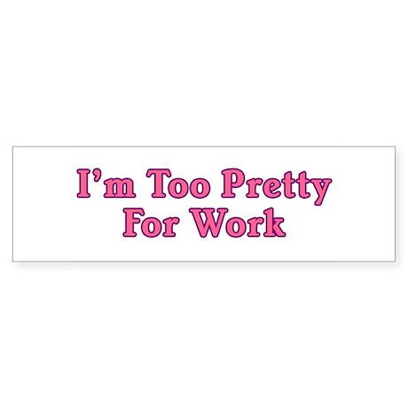 I'm Too Pretty For Work Bumper Sticker