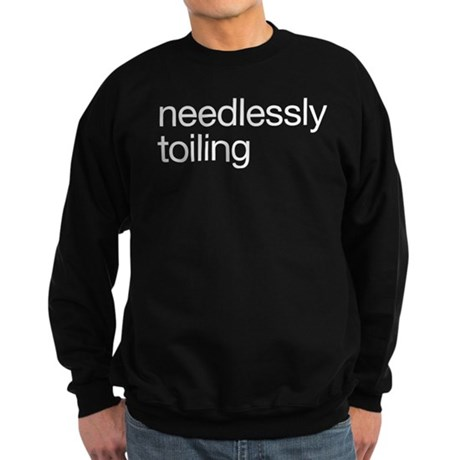 Needlessly Toiling Sweatshirt