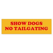 SHOW DOGS NO TAILGATING Bumper Bumper Sticker
