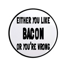 """You Like Bacon Or You're Wrong 3.5"""" Button"""