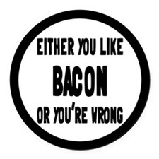 You Like Bacon Or You're Wrong Round Car Magnet