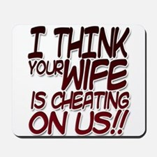 I THINK YOUR WIFE IS CHEATING ON US!! Mousepad