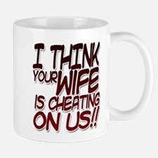 I THINK YOUR WIFE IS CHEATING ON US!! Mug