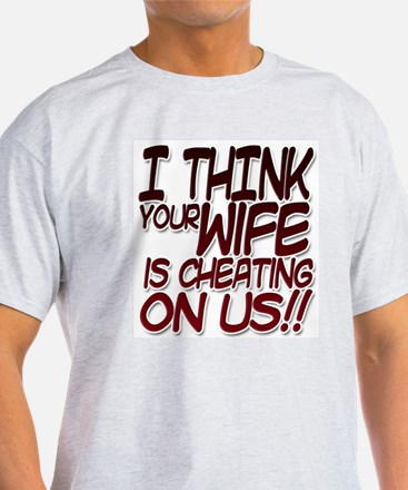 I THINK YOUR WIFE IS CHEATING ON US!! T-Shirt