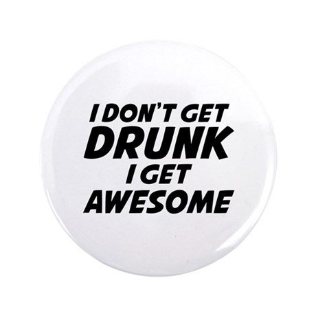 "I Don't Get Drunk I Get Awesome 3.5"" Button (100 p"