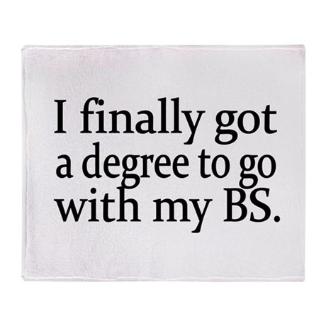 I finally got a degree to go with my BS Throw Bla
