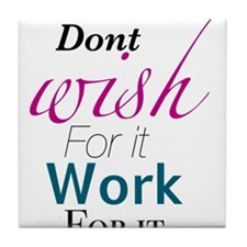 Don't wish for it, work for it Tile Coaster