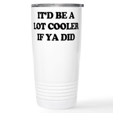 Id be a lot cooler if ya did. Travel Mug
