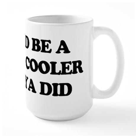 Id be a lot cooler if ya did. Mug