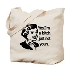 Yes, Im a bitch,just not yours Tote Bag