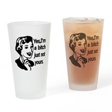 Yes, Im a bitch,just not yours Drinking Glass