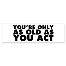 Only as Old as You Act Bumper Sticker