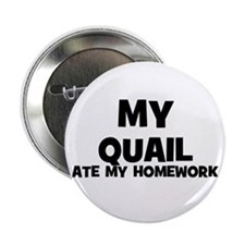 "My Quail Ate My Homework 2.25"" Button (10 pack)"