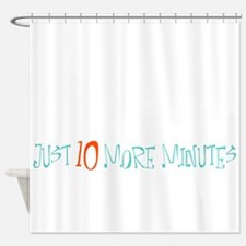 Just 10 More Minutes Shower Curtain