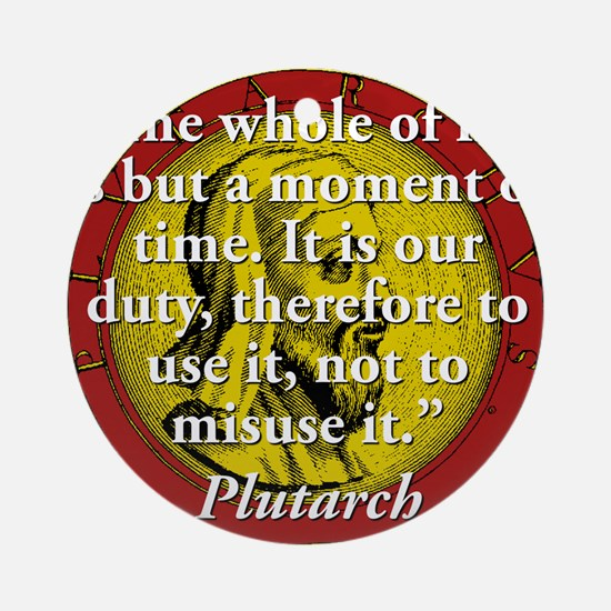 The Whole Of Life Is But A Moment - Plutarch Round