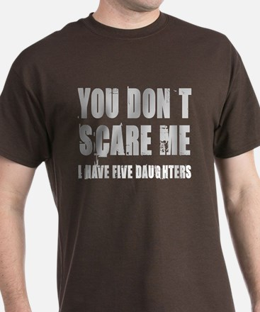 You don't scare me 5 daughters T-Shirt