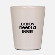 Daddy need a Beer! Shot Glass