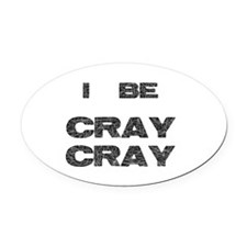 I Be Cray Cray Oval Car Magnet